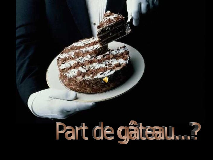 Part de gâteau...?