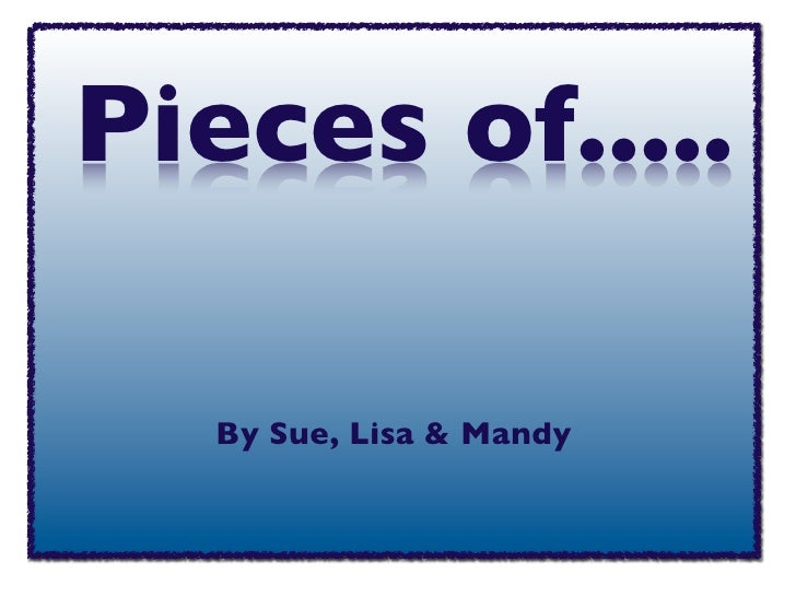 Pieces of.....     By Sue, Lisa & Mandy