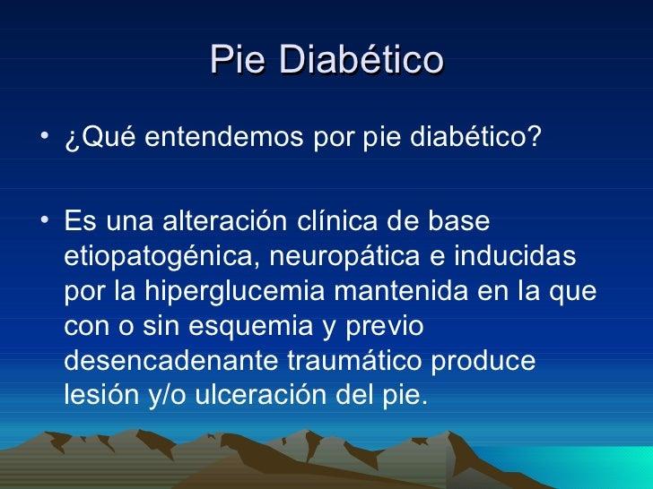 Pie Diabético <ul><li>¿Qué entendemos por pie diabético? </li></ul><ul><li>Es una alteración clínica de base etiopatogénic...