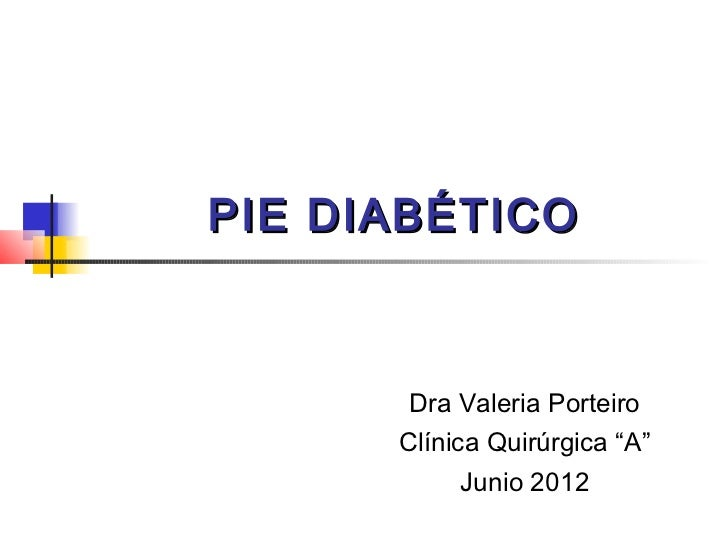 """PIE DIABÉTICO       Dra Valeria Porteiro      Clínica Quirúrgica """"A""""           Junio 2012"""