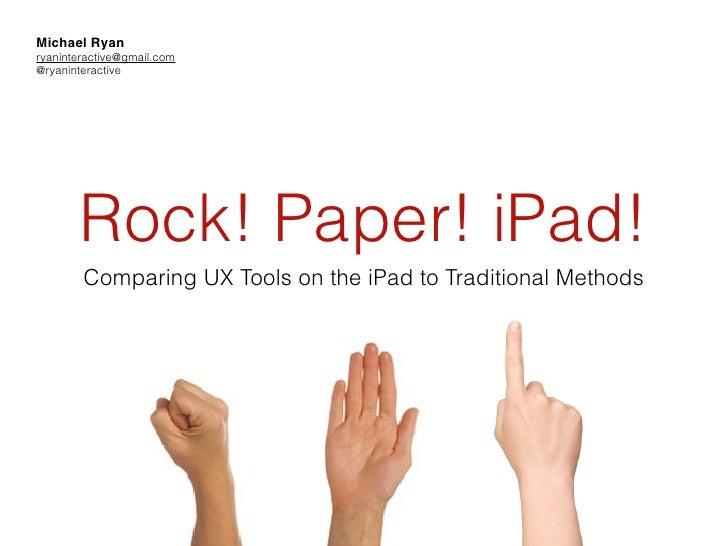 Michael Ryanryaninteractive@gmail.com@ryaninteractive       Rock! Paper! iPad!        Comparing UX Tools on the iPad to Tr...