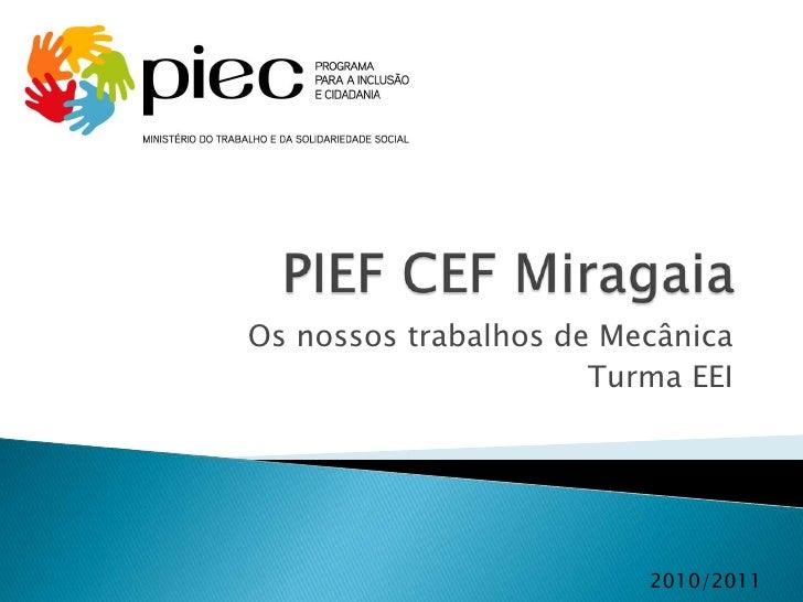 PIEF CEF Miragaia<br />Os nossos trabalhos de Mecânica<br />Turma EEI<br />2010/2011<br />