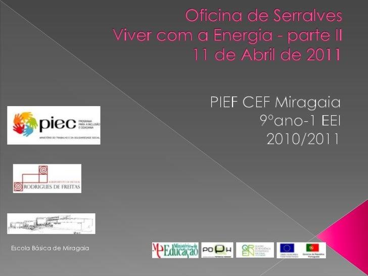 Oficina de SerralvesViver com a Energia - parte II11 de Abril de 2011<br />PIEF CEF Miragaia9ºano-1 EEI2010/2011<br />Esco...