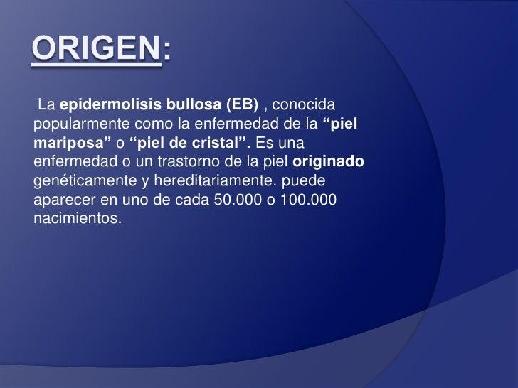 """Origen:<br />La epidermolisis bullosa (EB) , conocida popularmente como la enfermedad de la """"piel mariposa"""" o """"piel de cri..."""