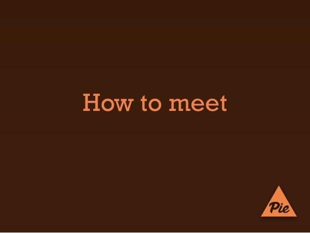 PIE: How to Meet