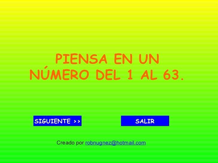 PIENSA EN UN NÚMERO DEL 1 AL 63. SIGUIENTE >> SALIR Creado por  [email_address]