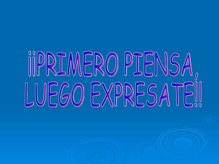 ¡¡PRIMERO PIENSA, LUEGO EXPRESATE!!