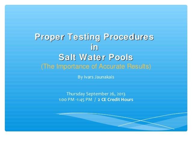 Proper Testing ProceduresProper Testing Procedures inin Salt Water PoolsSalt Water Pools (The Importance of Accurate Resul...
