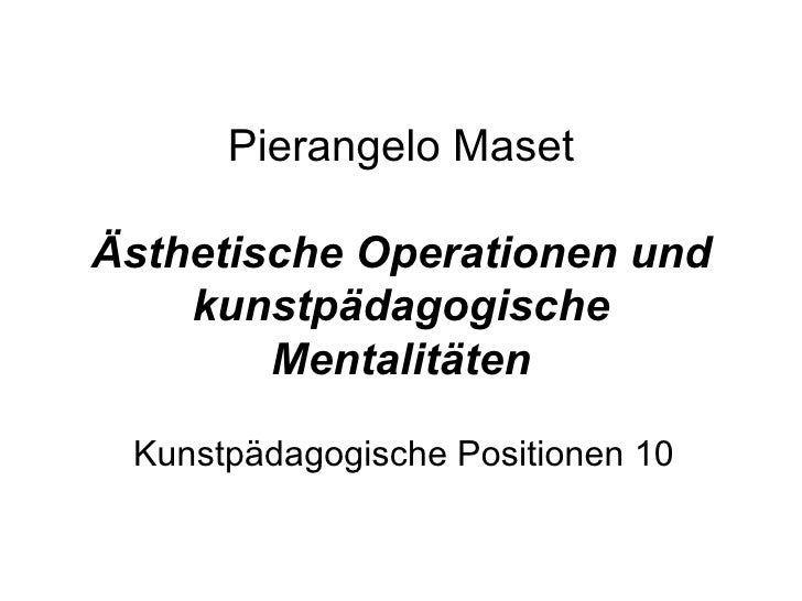 Pierangelo MasetÄsthetische Operationen und    kunstpädagogische        Mentalitäten Kunstpädagogische Positionen 10