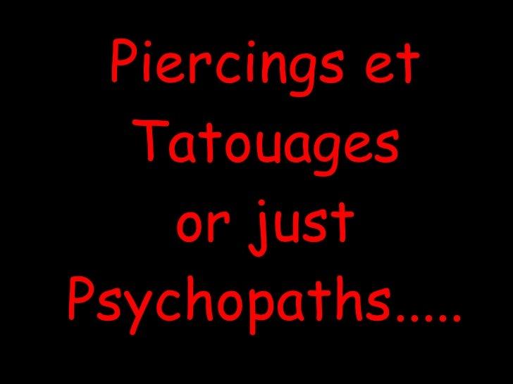 Piercings et Tatouages or just Psychopaths .....