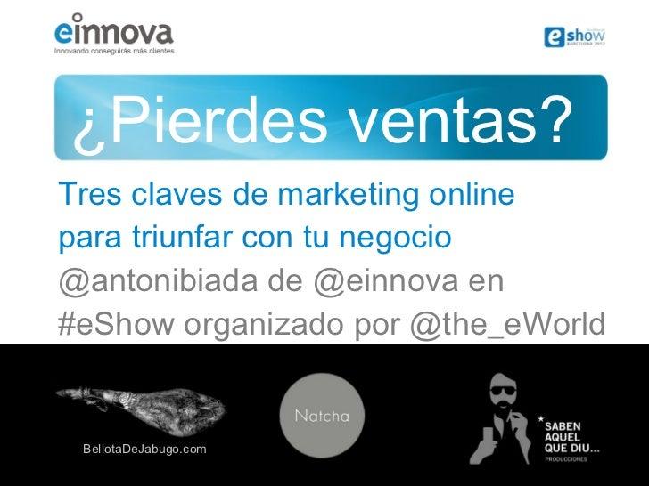 ¿Pierdes ventas?Tres claves de marketing onlinepara triunfar con tu negocio@antonibiada de @einnova en#eShow organizado po...