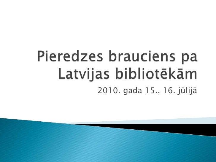 Pieredzes brauciens pa Latvijas bibliotēkām<br />2010. gada 15., 16. jūlijā<br />