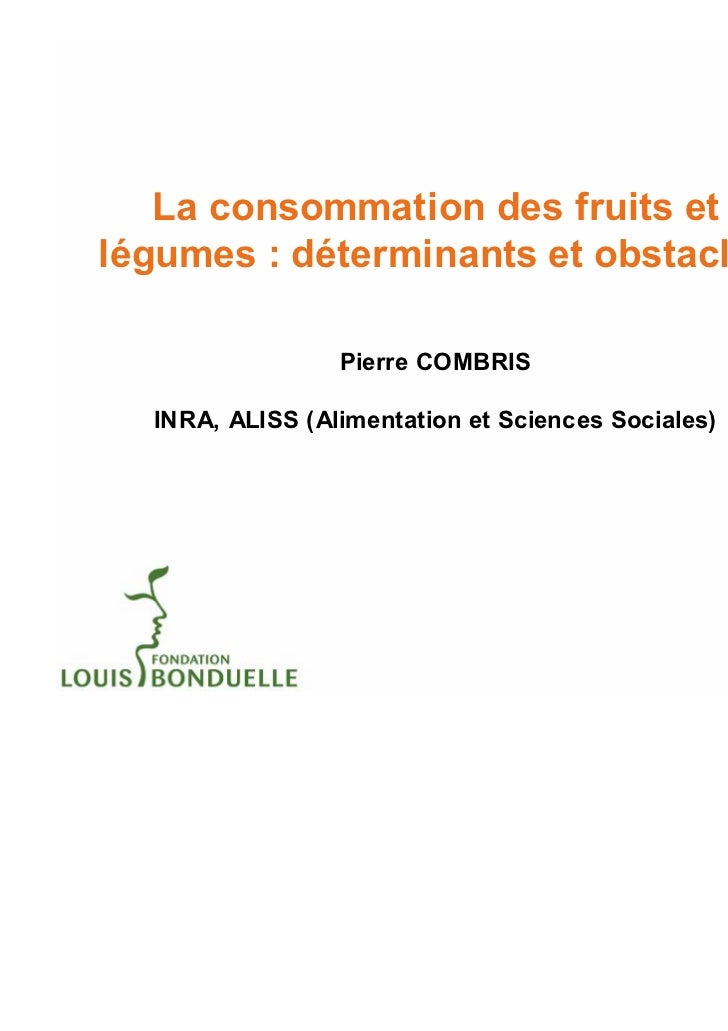 La consommation des fruits etlégumes : déterminants et obstacles                 Pierre COMBRIS  INRA, ALISS (Alimentation...