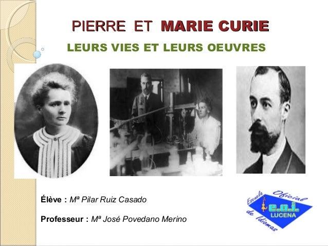 PIERRE ET MARIE CURIE LEURS VIES ET LEURS OEUVRES  Élève : Mª Pilar Ruiz Casado Professeur : Mª José Povedano Merino