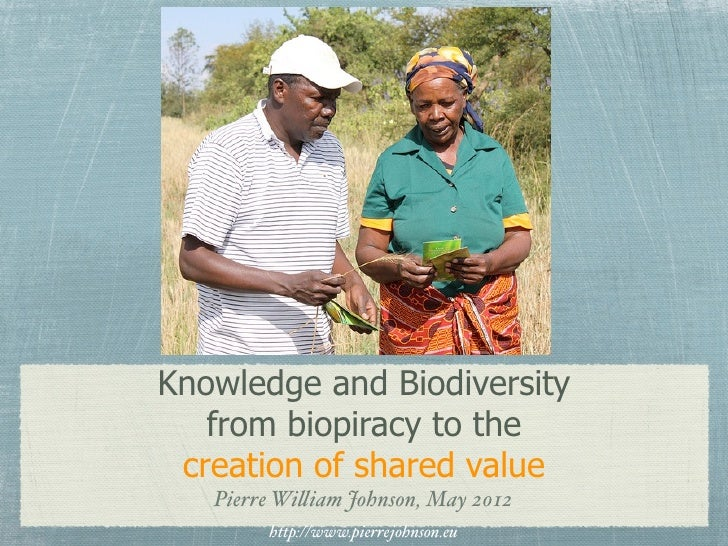 Knowledge and Biodiversity   from biopiracy to the creation of shared value   Pierre Wi!iam Johnson, May 2012        http:...