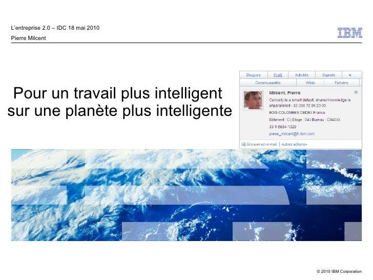 L'entreprise 2.0 – IDC 18 mai 2010 Pierre Milcent      Pour un travail plus intelligent sur une planète plus intelligente ...