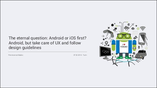 The eternal question: Android or iOS first? Android, but take care of UX and follow design guidelines Piervincenzo Madeo  0...