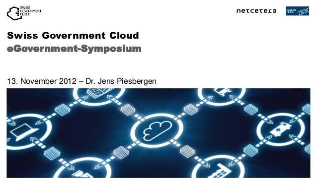 Swiss Government CloudeGovernment-Symposium13. November 2012 – Dr. Jens Piesbergen