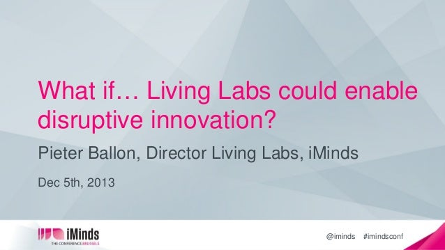 What if… Living Labs could enable disruptive innovation? Pieter Ballon, Director Living Labs, iMinds Dec 5th, 2013  @imind...