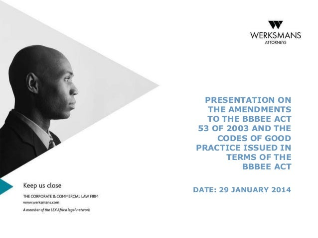 THE AMENDMENTS TO THE BBBEE ACT 53 OF 2003 AND THE CODES OF GOOD PRACTICE ISSUED IN TERMS OF THE BBBEE ACT - BEE Seminar 29 Jan 2014