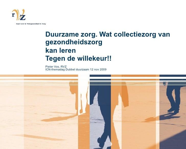 Duurzame zorg. Wat collectiezorg van gezondheidszorg kan leren   Tegen de willekeur!! Pieter Vos, RVZ ICN-themadag Dubbel ...