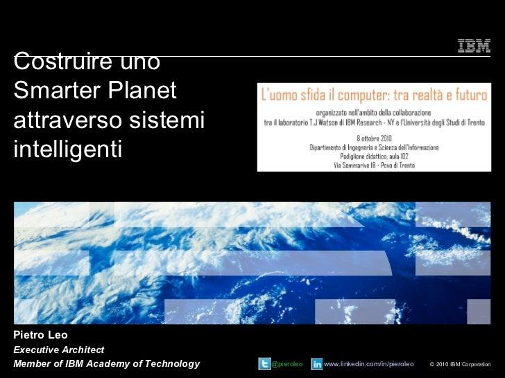 Costruire unoSmarter Planetattraverso sistemiintelligentiPietro LeoExecutive ArchitectMember of IBM Academy of Technology ...