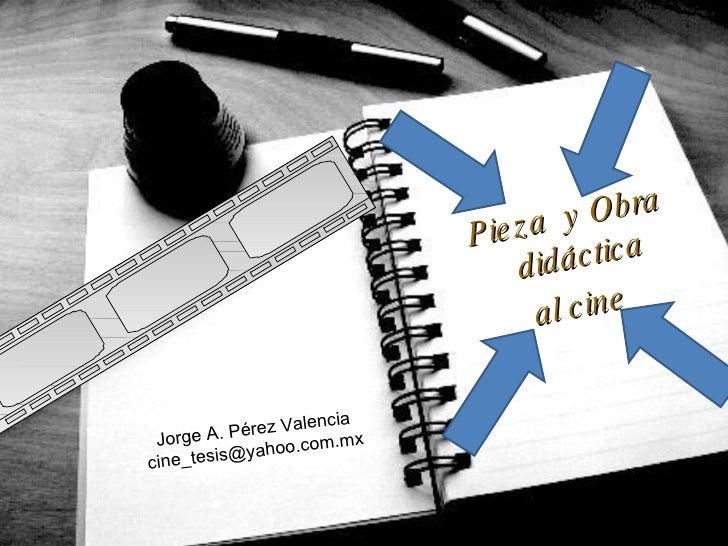 <ul><li>Pieza  y Obra didáctica  </li></ul><ul><li>al cine </li></ul>Jorge A. Pérez Valencia [email_address]