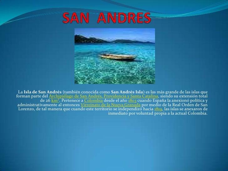 SAN  ANDRES<br />La Isla de San Andrés (también conocida como San Andrés Isla) es las más grande de las islas que forman p...