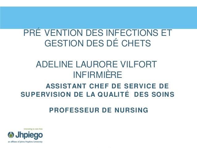 PRÉ VENTION DES INFECTIONS ET GESTION DES DÉ CHETS ADELINE LAURORE VILFORT INFIRMIÈRE ASSISTANT CHEF DE SERVICE DE SUPERVI...