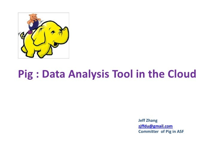 Pig: Data Analysis Tool in Cloud <br />Jeff Zhang<br />zjffdu@gmail.com<br />Committer  of Pig in ASF<br />