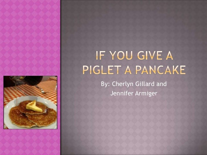 If you give a piglet a pancake<br />By: Cherlyn Gillard and <br />Jennifer Armiger<br />