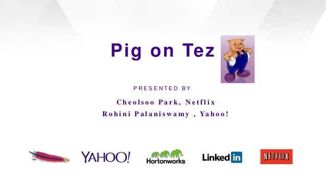 Pig on Tez PRESENTED BY  Cheolsoo Park, Netflix R o h i n i P a l a n i s w a m y , Ya h o o !  The Apache Software Founda...