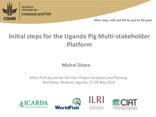 Initial steps for the Uganda Pig Multi-stakeholder Platform Michel Dione More Pork by and for the Poor Project Inception a...