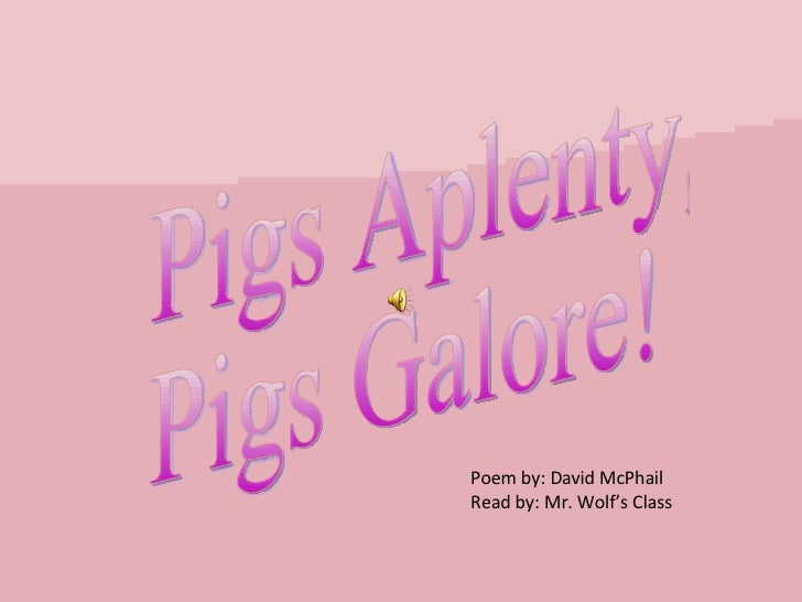 Pigs Aplenty, Pigs Galore! Poem by: David McPhail Read by: Mr. Wolf's Class
