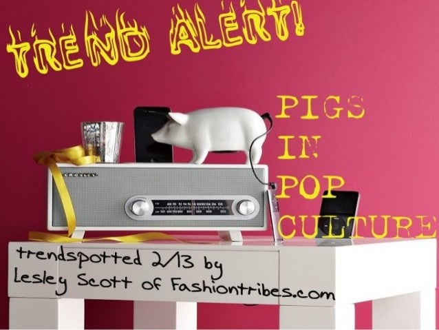 Trend Report: Pigs! In Pop Culture, Fashion, the Kitchen, Life - by Lesley Scott of Fashiontribes