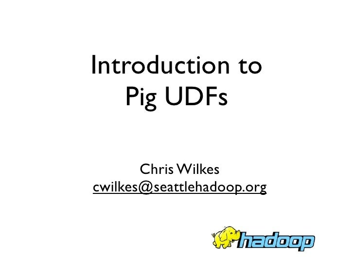 Introduction to    Pig UDFs         Chris Wilkes cwilkes@seattlehadoop.org