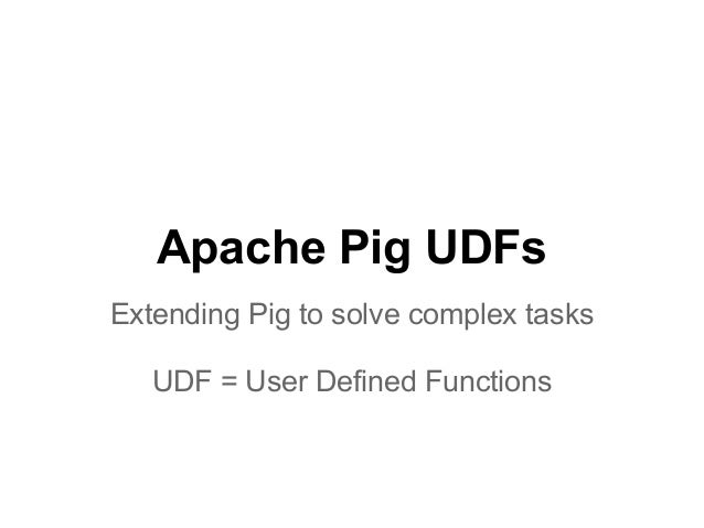 Apache Pig UDFsExtending Pig to solve complex tasks   UDF = User Defined Functions