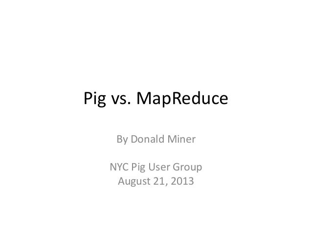 Pig vs. MapReduce By Donald Miner NYC Pig User Group August 21, 2013