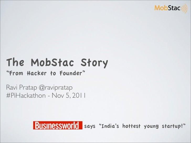 "The MobStac Story""From Hacker to Founder""Ravi Pratap @ravipratap#PiHackathon - Nov 5, 2011                         says ""I..."