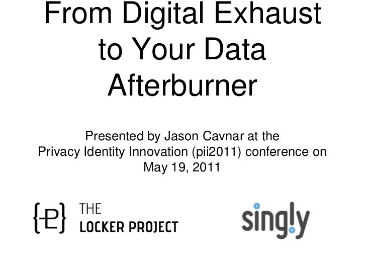 From Digital Exhaust to Your Data Afterburner<br />Presented by Jason Cavnar at the <br />Privacy Identity Innovation (pii...