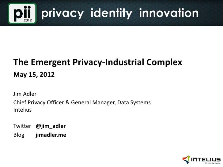 The Emergent Privacy-Industrial ComplexMay 15, 2012Jim AdlerChief Privacy Officer & General Manager, Data SystemsInteliusT...