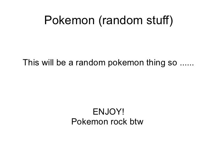 Pokemon (random stuff) This will be a random pokemon thing so ...... ENJOY! Pokemon rock btw