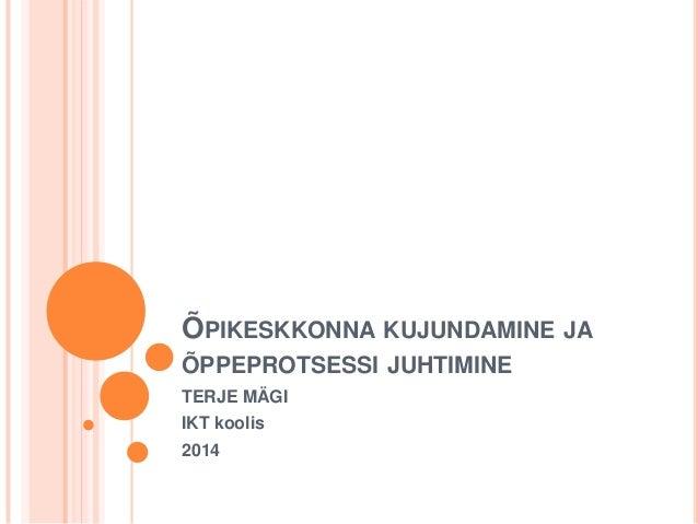 ÕPIKESKKONNA KUJUNDAMINE JA ÕPPEPROTSESSI JUHTIMINE TERJE MÄGI IKT koolis 2014