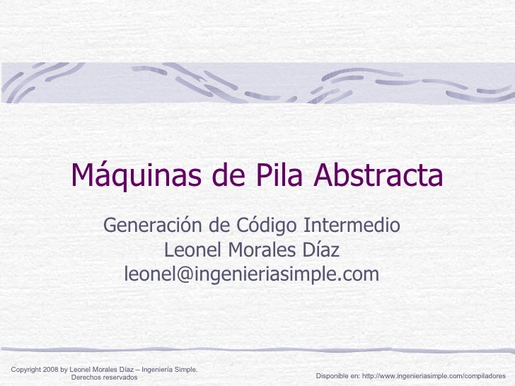 Máquinas de Pila Abstracta Generación de Código Intermedio Leonel Morales Díaz [email_address] Copyright 2008 by Leonel Mo...