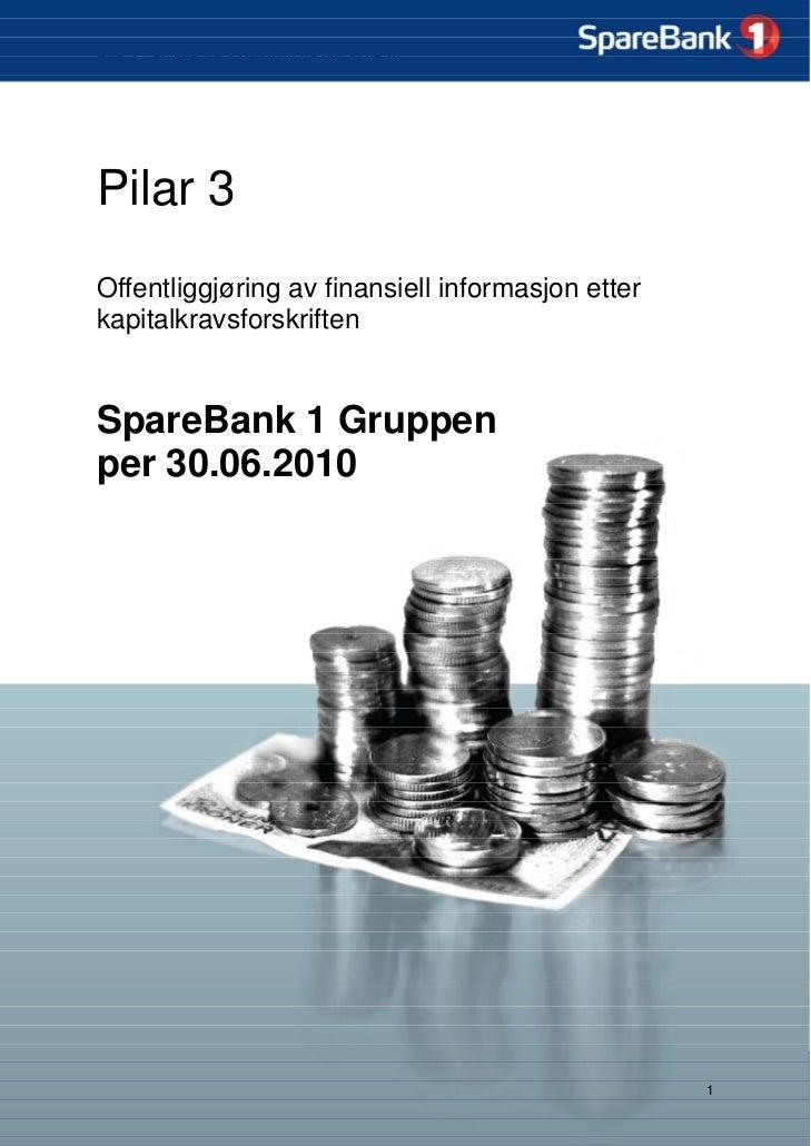 Pilar 3 – SpareBank 1 Gruppen AS per 30.06.10     Pilar 3 Offentliggjøring av finansiell informasjon etter kapitalkravsfor...