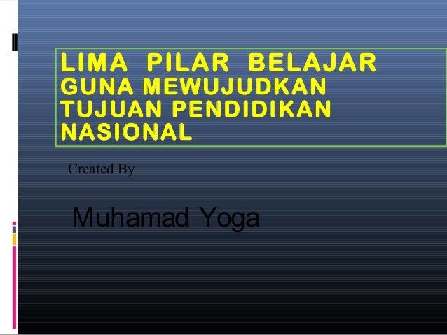 LIMA PILAR BELAJAR GUNA MEWUJUDKAN TUJUAN PENDIDIKAN NASIONAL Created By  Muhamad Yoga