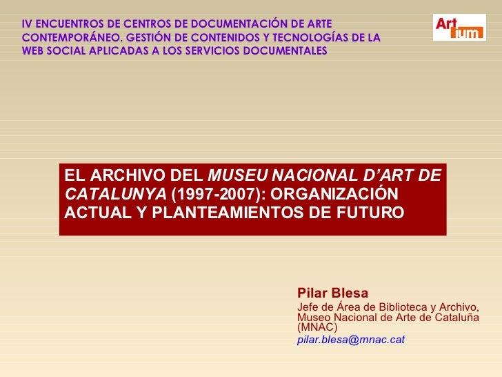 EL ARCHIVO DEL  MUSEU NACIONAL D'ART DE CATALUNYA  (1997-2007): ORGANIZACIÓN ACTUAL Y PLANTEAMIENTOS DE FUTURO Pilar Blesa...