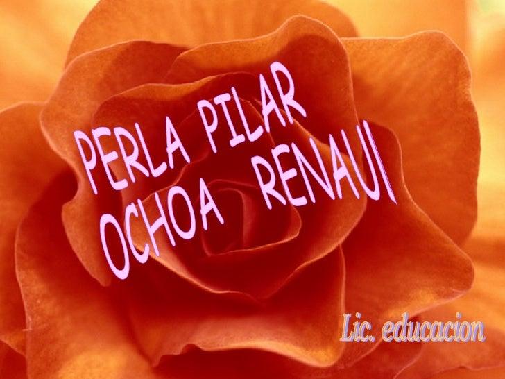 PERLA  PILAR OCHOA  RENAUD Lic. educacion