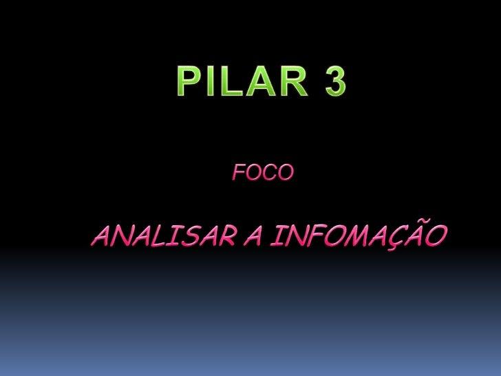 PILAR 3 FOCO ANALISAR A INFOMAÇÃO<br />