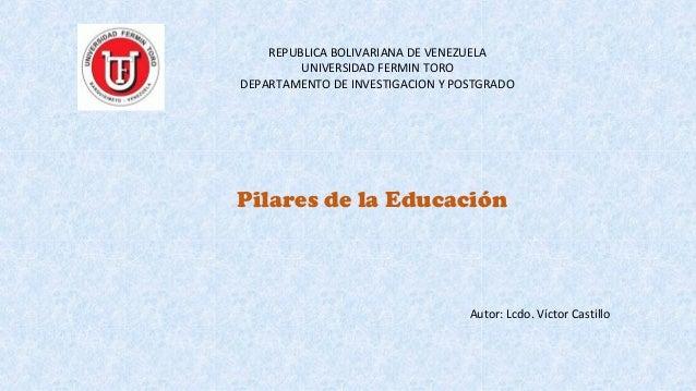 REPUBLICA BOLIVARIANA DE VENEZUELA UNIVERSIDAD FERMIN TORO DEPARTAMENTO DE INVESTIGACION Y POSTGRADO Pilares de la Educaci...
